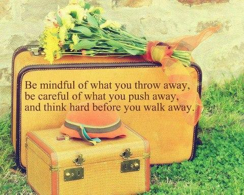 Be mindful of what you throw away, be careful of what you push away, and think hard before you walk away.